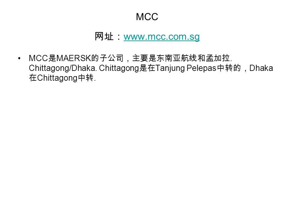 MCC 网址: www.mcc.com.sg www.mcc.com.sg MCC 是 MAERSK 的子公司,主要是东南亚航线和孟加拉.