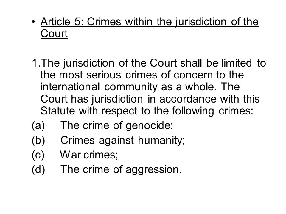 Article 5: Crimes within the jurisdiction of the Court 1.The jurisdiction of the Court shall be limited to the most serious crimes of concern to the i