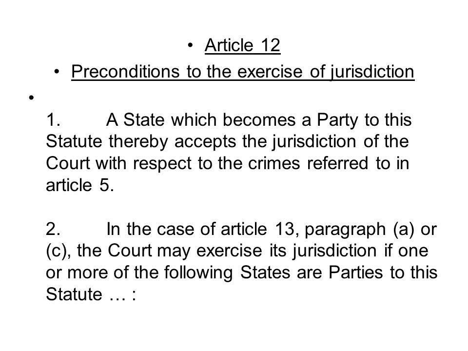 Article 12 Preconditions to the exercise of jurisdiction 1. A State which becomes a Party to this Statute thereby accepts the jurisdiction of the Cour