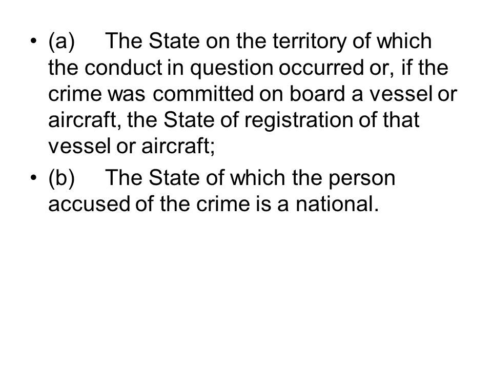 (a) The State on the territory of which the conduct in question occurred or, if the crime was committed on board a vessel or aircraft, the State of re