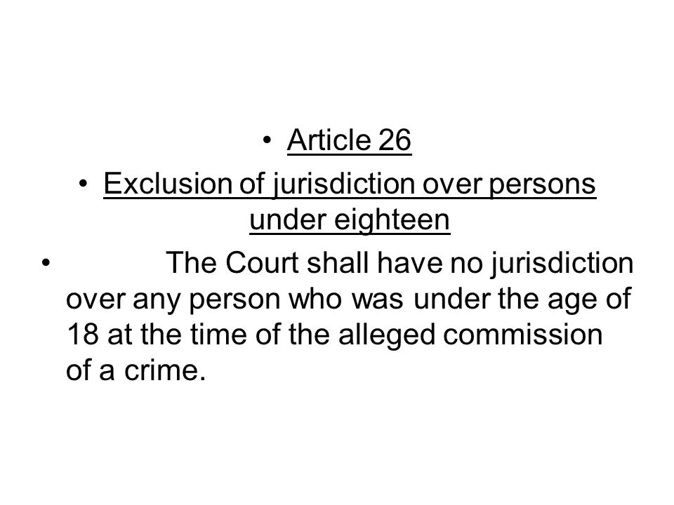 Article 26 Exclusion of jurisdiction over persons under eighteen The Court shall have no jurisdiction over any person who was under the age of 18 at the time of the alleged commission of a crime.