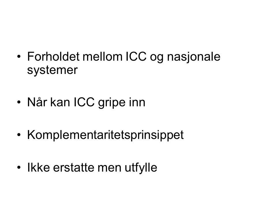 Forholdet mellom ICC og nasjonale systemer Når kan ICC gripe inn Komplementaritetsprinsippet Ikke erstatte men utfylle