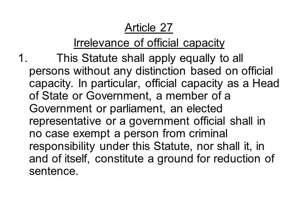 Article 27 Irrelevance of official capacity 1. This Statute shall apply equally to all persons without any distinction based on official capacity. In