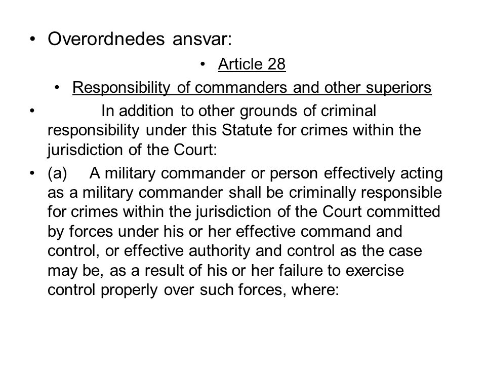 Overordnedes ansvar: Article 28 Responsibility of commanders and other superiors In addition to other grounds of criminal responsibility under this Statute for crimes within the jurisdiction of the Court: (a) A military commander or person effectively acting as a military commander shall be criminally responsible for crimes within the jurisdiction of the Court committed by forces under his or her effective command and control, or effective authority and control as the case may be, as a result of his or her failure to exercise control properly over such forces, where: