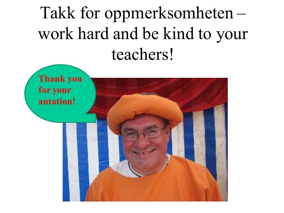 Takk for oppmerksomheten – work hard and be kind to your teachers! Thank you for your antation!