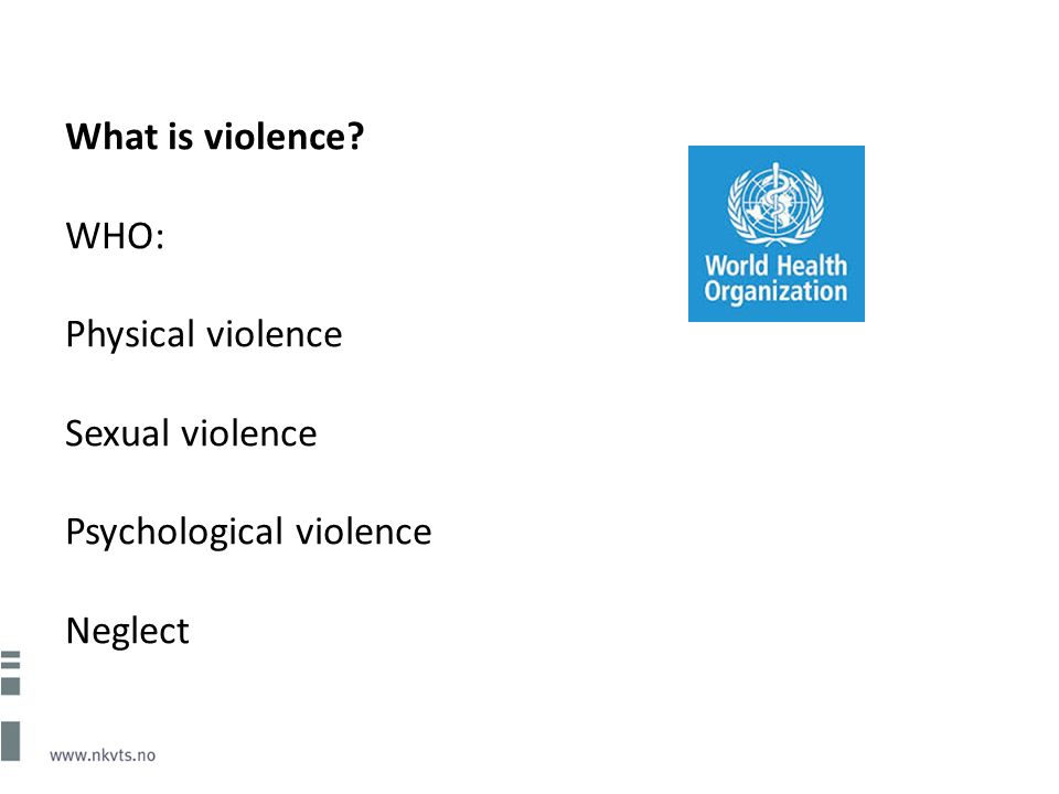 What is violence WHO: Physical violence Sexual violence Psychological violence Neglect