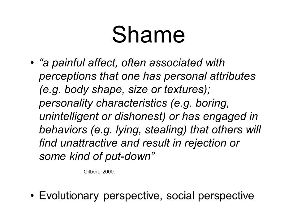 Shame a painful affect, often associated with perceptions that one has personal attributes (e.g.