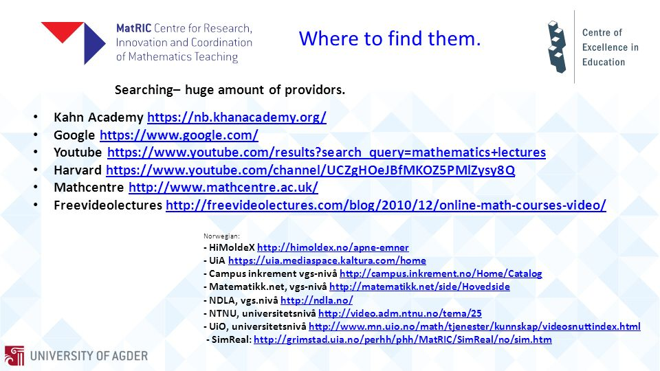 Video-production http://www.matric.no/tv Production of videos funded by UHR - PreCalculus The Norwegian Association of Higher Education Institutions http://www.matric.no/videos/62 Production of videos with LU - MEC Getting a grip on Mathematical Symbolism Loughbourough University – Tony Croft https://video.uia.no/ Production of videos TV-studio at UiA in Grimstad With a studio technician https://video.uia.no/ Streaming of lectures https://video.uia.no/ Production of videos in «small studio» Grimstad Arranged by my self http://grimstad.uia.no/perhh/phh/MatRIC/SimReal/no/Sim.htm Simulations – Videos Developed by Per Henrik Hogstad, UiA