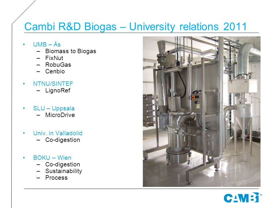 Cambi R&D Biogas – University relations 2011 UMB – Ås –Biomass to Biogas –FixNut –RobuGas –Cenbio NTNU/SINTEF –LignoRef SLU – Uppsala –MicroDrive Univ.