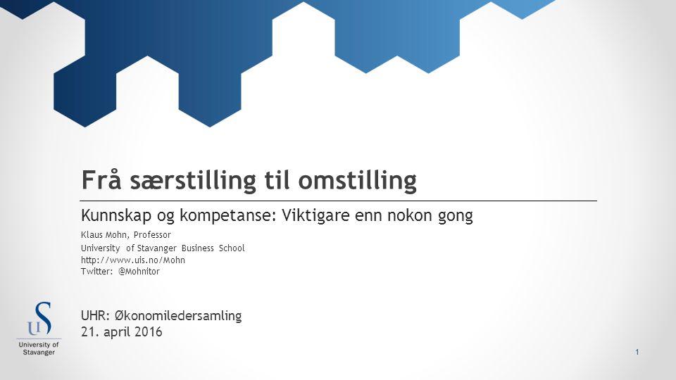 University of Stavanger Business School http://www.uis.no/Mohn Twitter: @Mohnitor Frå særstilling til omstilling Kunnskap og kompetanse: Viktigare enn nokon gong Klaus Mohn, Professor 1 UHR: Økonomiledersamling 21.