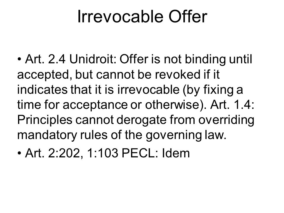 Irrevocable Offer Art. 2.4 Unidroit: Offer is not binding until accepted, but cannot be revoked if it indicates that it is irrevocable (by fixing a ti