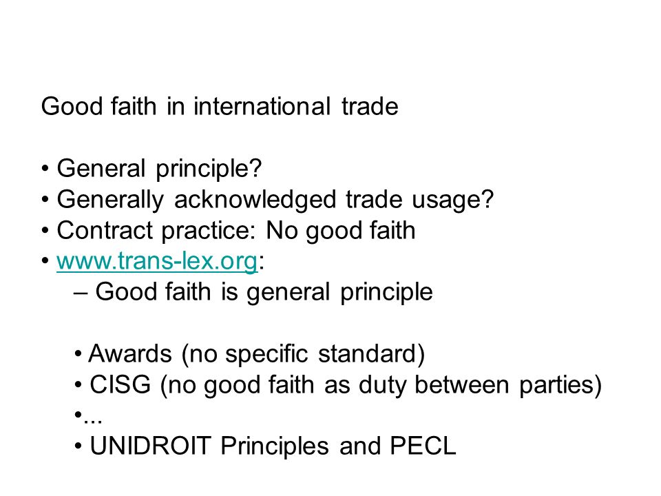 Good faith in international trade General principle? Generally acknowledged trade usage? Contract practice: No good faith www.trans-lex.org:www.trans-