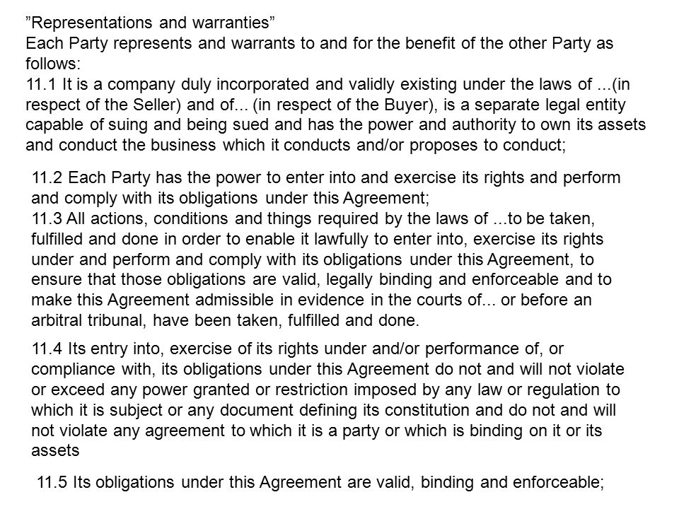"""Representations and warranties"" Each Party represents and warrants to and for the benefit of the other Party as follows: 11.1 It is a company duly in"