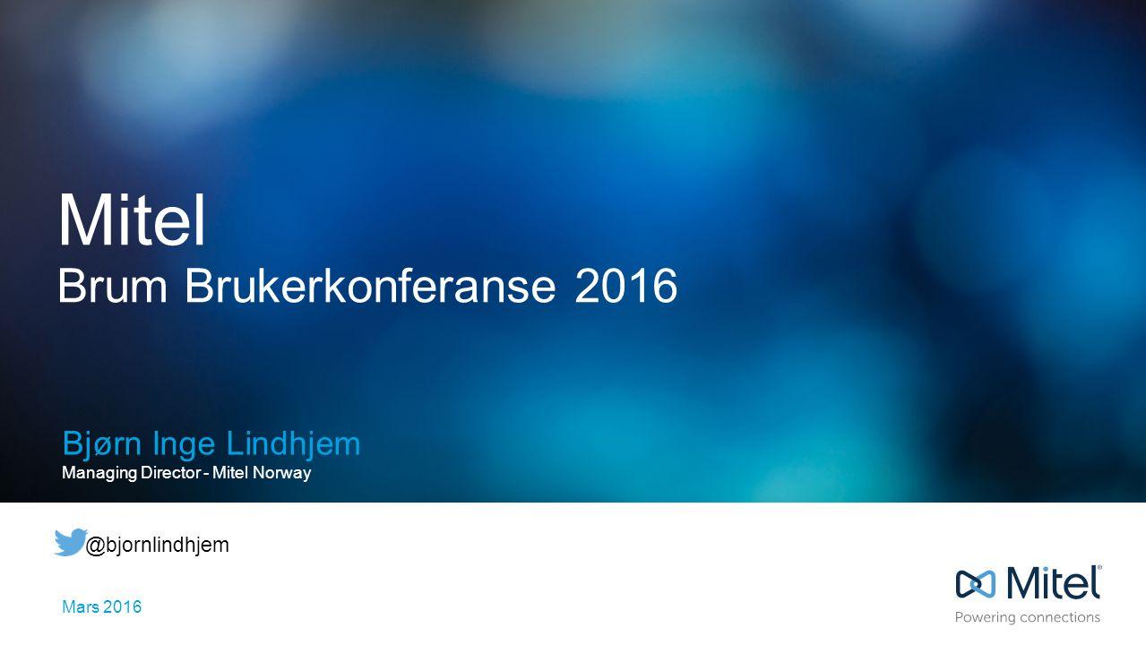 Mitel Brum Brukerkonferanse 2016 Bjørn Inge Lindhjem Managing Director - Mitel Norway Mars 2016 @bjornlindhjem