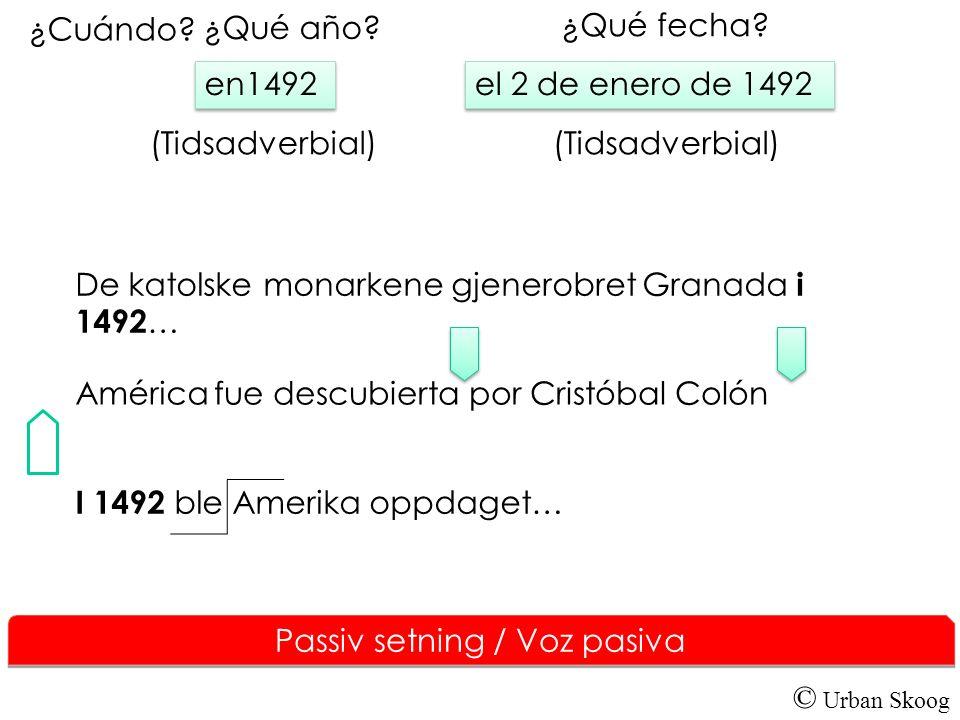 © Urban Skoog Passiv setning / Voz pasiva América fue descubierta por Cristóbal Colón el 2 de enero de 1492 el 2 de enero de 1492 ¿Cuándo? (Tidsadverb