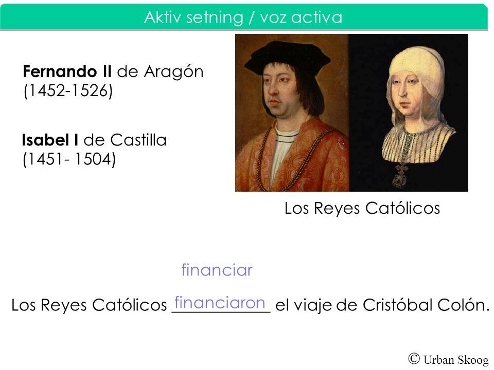 © Urban Skoog Aktiv setning / V oz activa Los Reyes Católicos ____________ el viaje de Cristóbal Colón. financiar Los Reyes Católicos Isabel I de Cast