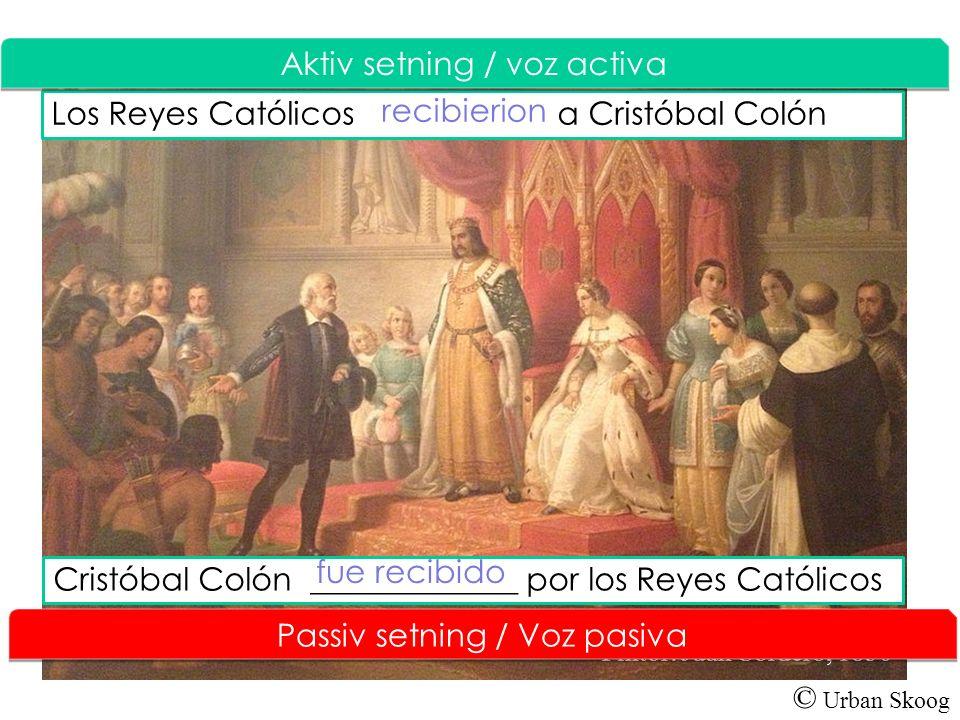 © Urban Skoog Los Reyes Católicos a Cristóbal Colón Aktiv setning / V oz activa Pintor: Juan Cordero, 1850 Cristóbal Colón _____________ por los Reyes Católicos recibierion fue recibido Passiv setning / Voz pasiva