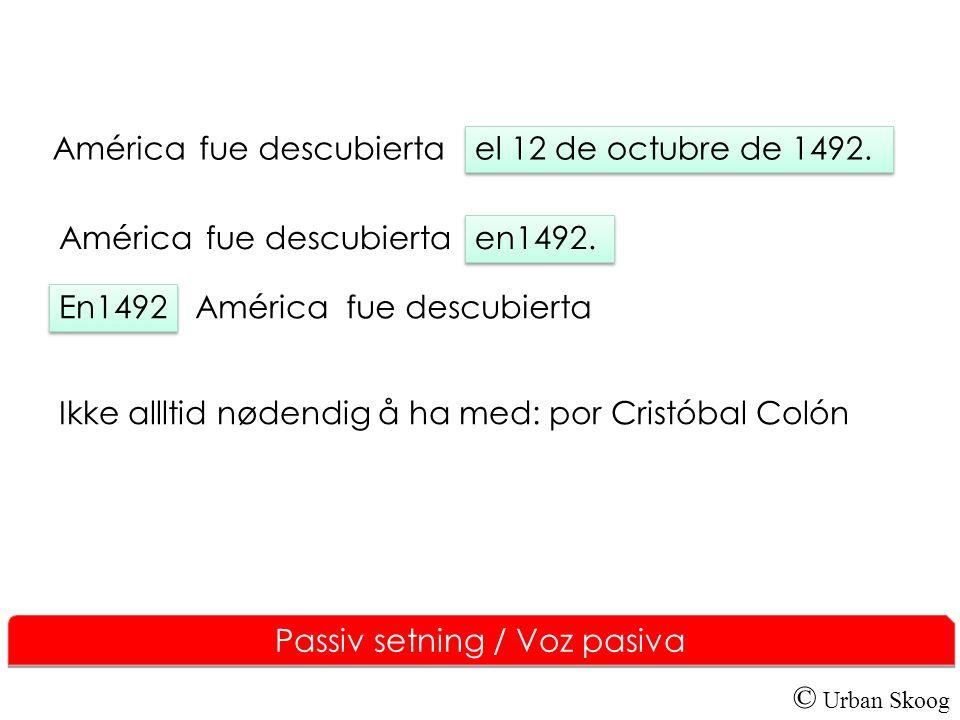 © Urban Skoog Passiv setning / Voz pasiva América fue descubierta el 12 de octubre de 1492. América fue descubierta en1492. Américafue descubierta En1
