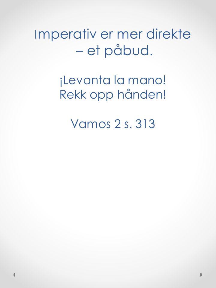 I mperativ er mer direkte – et påbud. ¡Levanta la mano! Rekk opp hånden! Vamos 2 s. 313