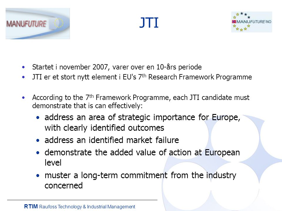 RTIM Raufoss Technology & Industrial Management JTI Startet i november 2007, varer over en 10-års periode JTI er et stort nytt element i EU s 7 th Research Framework Programme According to the 7 th Framework Programme, each JTI candidate must demonstrate that is can effectively: address an area of strategic importance for Europe, with clearly identified outcomes address an identified market failure demonstrate the added value of action at European level muster a long-term commitment from the industry concerned