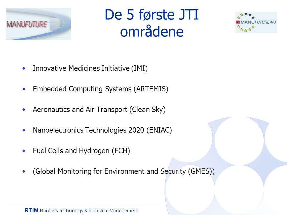 RTIM Raufoss Technology & Industrial Management De 5 første JTI områdene Innovative Medicines Initiative (IMI) Embedded Computing Systems (ARTEMIS) Aeronautics and Air Transport (Clean Sky) Nanoelectronics Technologies 2020 (ENIAC) Fuel Cells and Hydrogen (FCH) (Global Monitoring for Environment and Security (GMES))