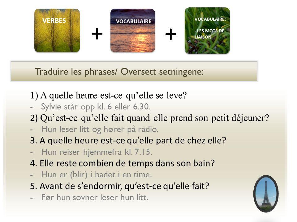 Traduire les phrases/ Oversett setningene: VERBES VOCABULAIRE + + VOCABULAIRE: - LES MOTS DE LIAISON 1) A quelle heure est-ce qu'elle se leve.