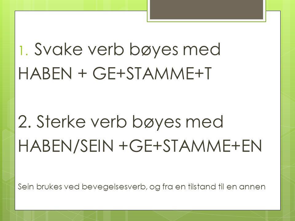 1. Svake verb bøyes med HABEN + GE+STAMME+T 2. Sterke verb bøyes med HABEN/SEIN +GE+STAMME+EN Sein brukes ved bevegelsesverb, og fra en tilstand til e