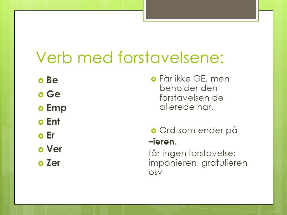Verb med forstavelsene:  Be  Ge  Emp  Ent  Er  Ver  Zer  Får ikke GE, men beholder den forstavelsen de allerede har.  Ord som ender på –ieren