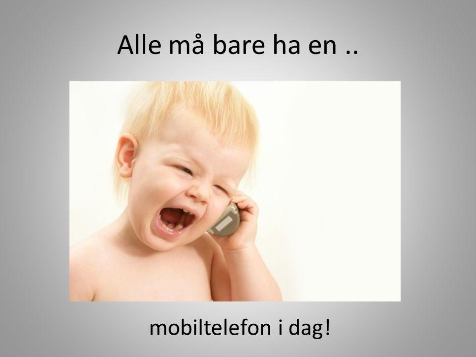 Alle må bare ha en.. mobiltelefon i dag!