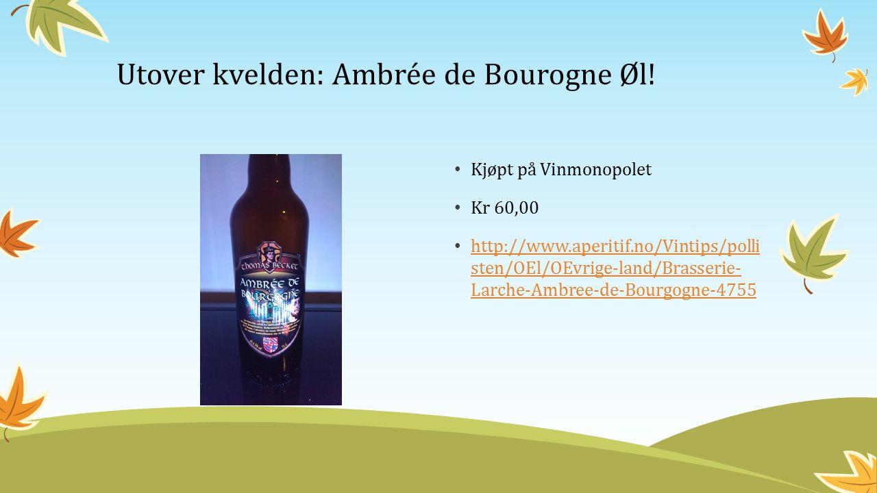 Kjøpt på Vinmonopolet Kr 60,00 http://www.aperitif.no/Vintips/polli sten/OEl/OEvrige-land/Brasserie- Larche-Ambree-de-Bourgogne-4755 http://www.aperitif.no/Vintips/polli sten/OEl/OEvrige-land/Brasserie- Larche-Ambree-de-Bourgogne-4755 Utover kvelden: Ambrée de Bourogne Øl!