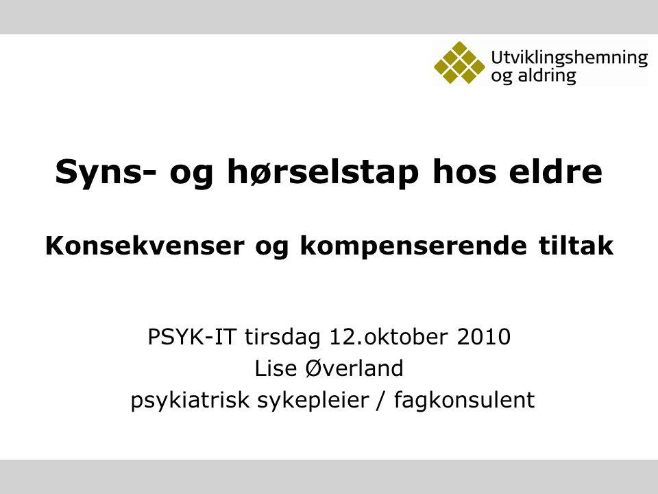 Syns- og hørselstap hos eldre Konsekvenser og kompenserende tiltak PSYK-IT tirsdag 12.oktober 2010 Lise Øverland psykiatrisk sykepleier / fagkonsulent