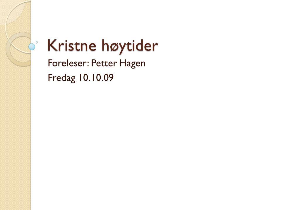 Kristne høytider Foreleser: Petter Hagen Fredag 10.10.09