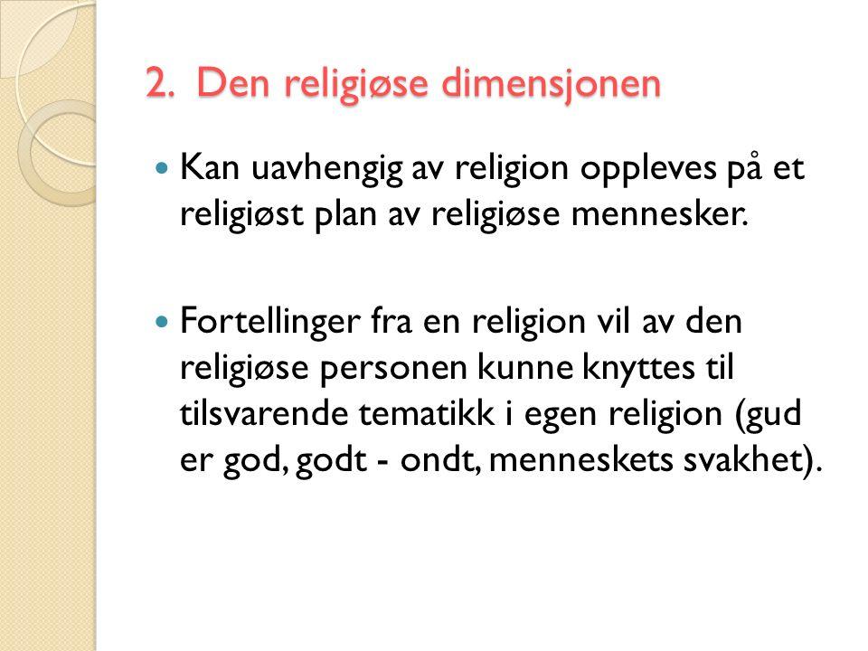 2. Den religiøse dimensjonen Kan uavhengig av religion oppleves på et religiøst plan av religiøse mennesker. Fortellinger fra en religion vil av den r