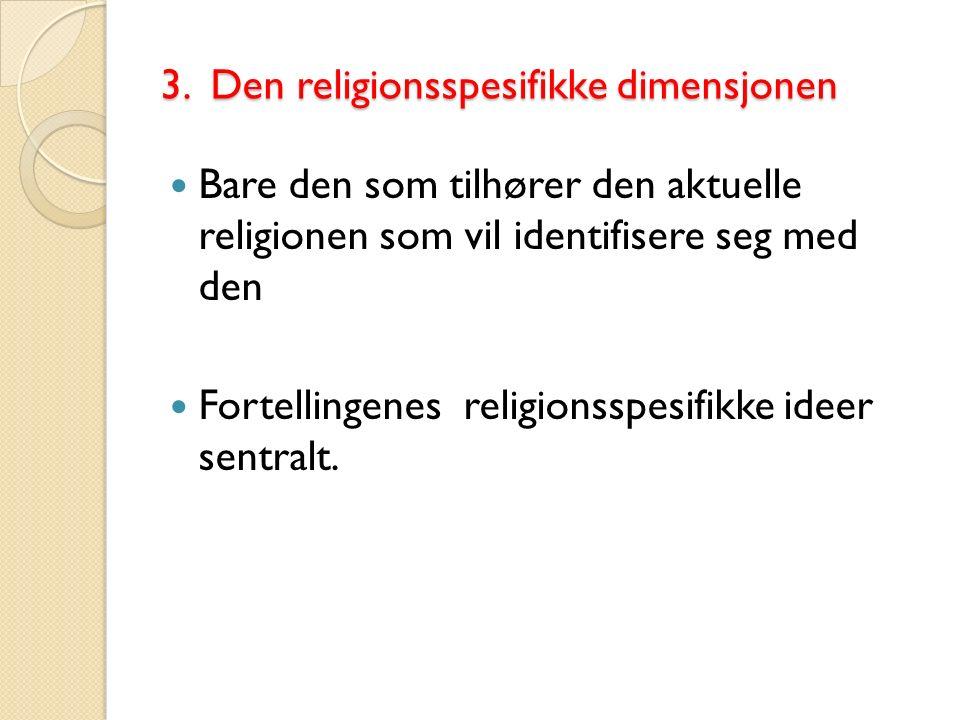 3. Den religionsspesifikke dimensjonen Bare den som tilhører den aktuelle religionen som vil identifisere seg med den Fortellingenes religionsspesifik
