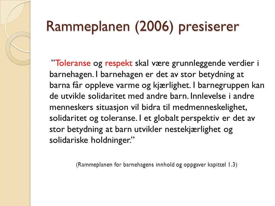"""Rammeplanen (2006) presiserer """"Toleranse og respekt skal være grunnleggende verdier i barnehagen. I barnehagen er det av stor betydning at barna får o"""