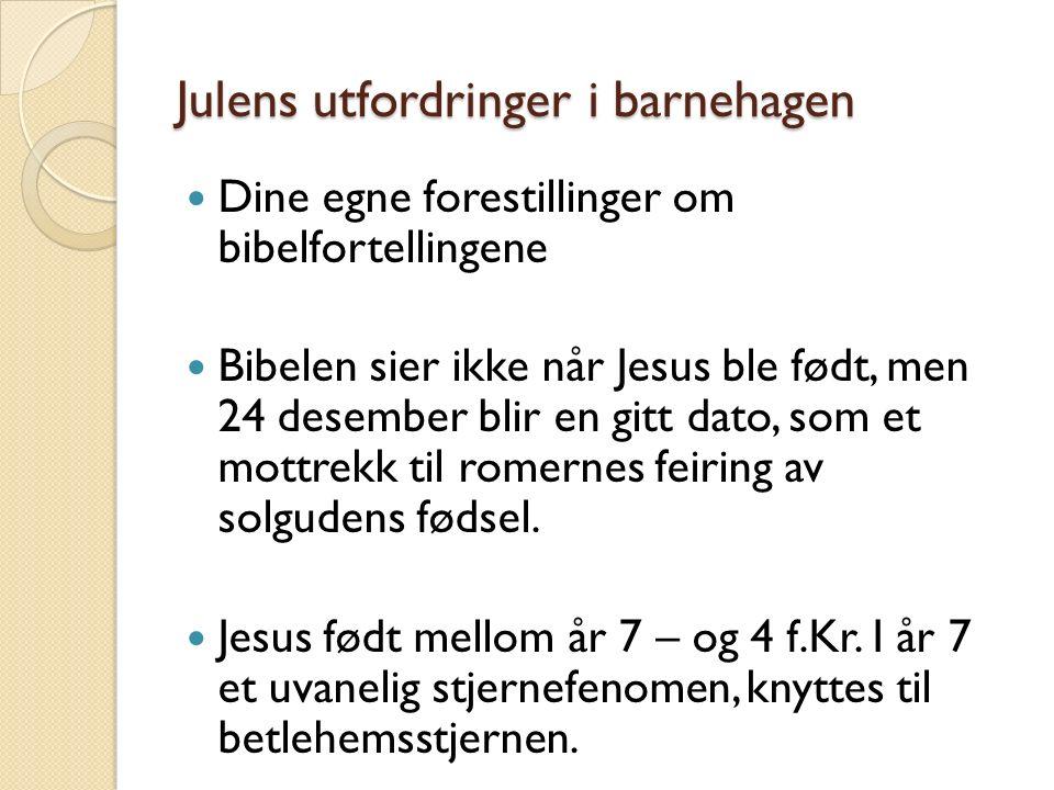 Julens utfordringer i barnehagen Dine egne forestillinger om bibelfortellingene Bibelen sier ikke når Jesus ble født, men 24 desember blir en gitt dat