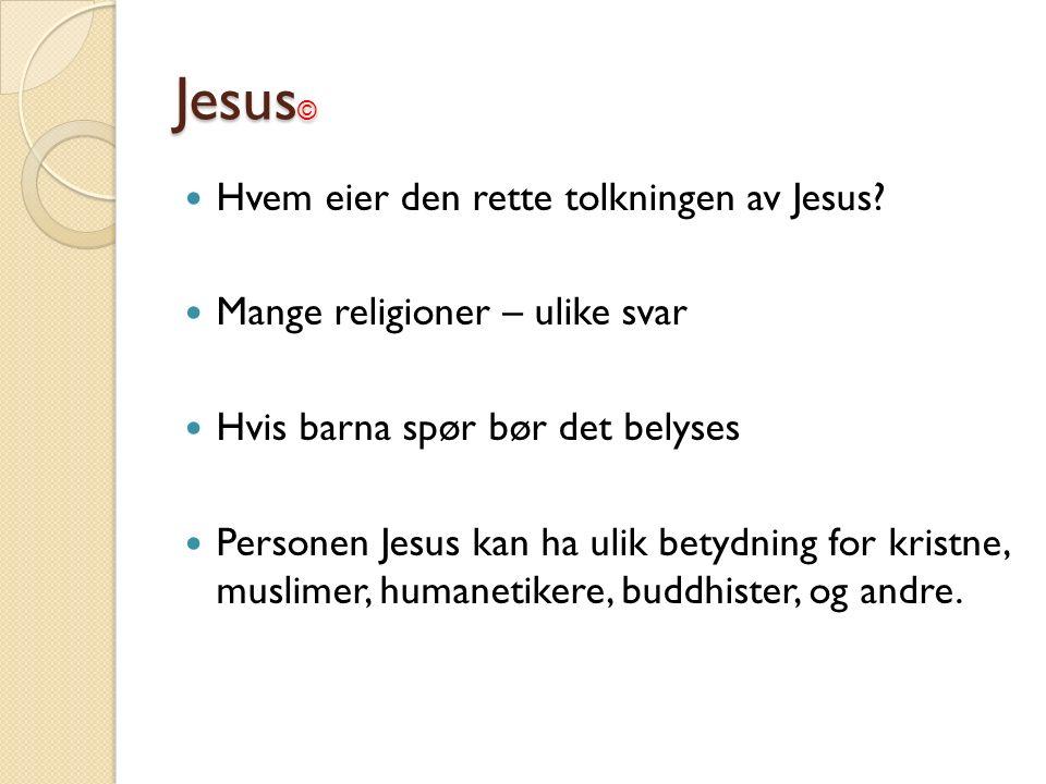 Jesus © Hvem eier den rette tolkningen av Jesus? Mange religioner – ulike svar Hvis barna spør bør det belyses Personen Jesus kan ha ulik betydning fo