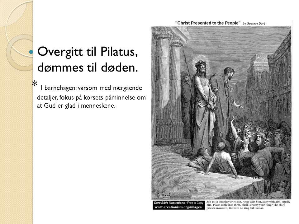 Overgitt til Pilatus, dømmes til døden. * I barnehagen: varsom med nærgående detaljer, fokus på korsets påminnelse om at Gud er glad i menneskene.
