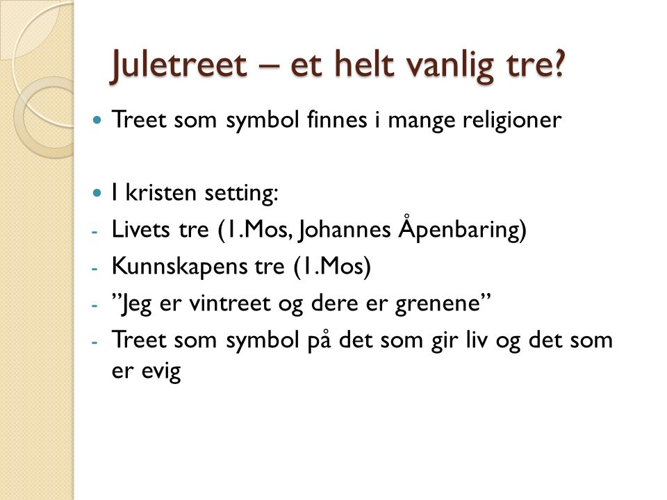 Juletreet – et helt vanlig tre? Treet som symbol finnes i mange religioner I kristen setting: - Livets tre (1.Mos, Johannes Åpenbaring) - Kunnskapens