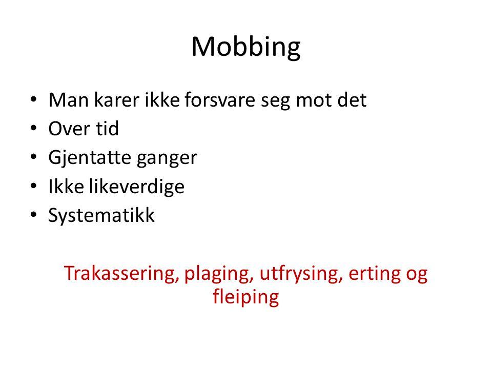 Mobbing Man karer ikke forsvare seg mot det Over tid Gjentatte ganger Ikke likeverdige Systematikk Trakassering, plaging, utfrysing, erting og fleiping