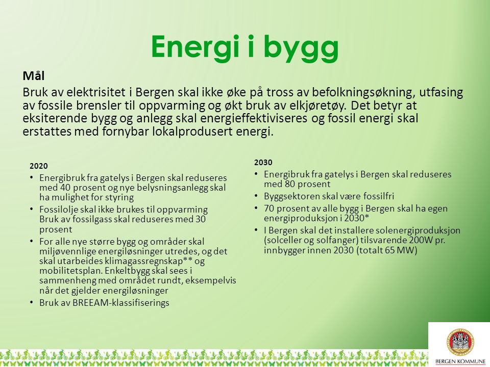 Energi i bygg 2020 Energibruk fra gatelys i Bergen skal reduseres med 40 prosent og nye belysningsanlegg skal ha mulighet for styring Fossilolje skal ikke brukes til oppvarming Bruk av fossilgass skal reduseres med 30 prosent For alle nye større bygg og områder skal miljøvennlige energiløsninger utredes, og det skal utarbeides klimagassregnskap** og mobilitetsplan.