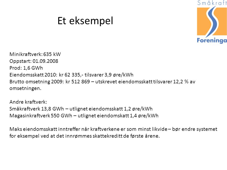 Et eksempel Minikraftverk: 635 kW Oppstart: 01.09.2008 Prod: 1,6 GWh Eiendomsskatt 2010: kr 62 335,- tilsvarer 3,9 øre/kWh Brutto omsetning 2009: kr 512 869 – utskrevet eiendomsskatt tilsvarer 12,2 % av omsetningen.