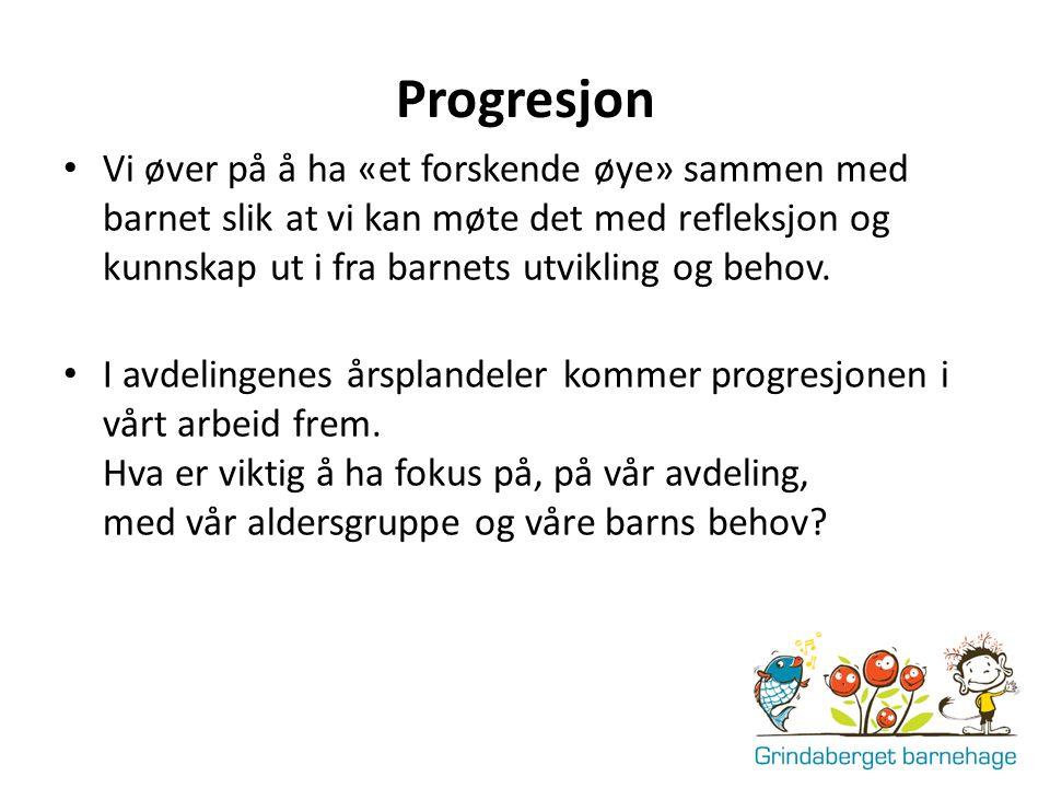 Progresjon Vi øver på å ha «et forskende øye» sammen med barnet slik at vi kan møte det med refleksjon og kunnskap ut i fra barnets utvikling og behov