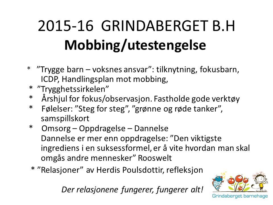 """2015-16 GRINDABERGET B.H Mobbing/utestengelse * """"Trygge barn – voksnes ansvar"""": tilknytning, fokusbarn, ICDP, Handlingsplan mot mobbing, * """"Trygghetss"""