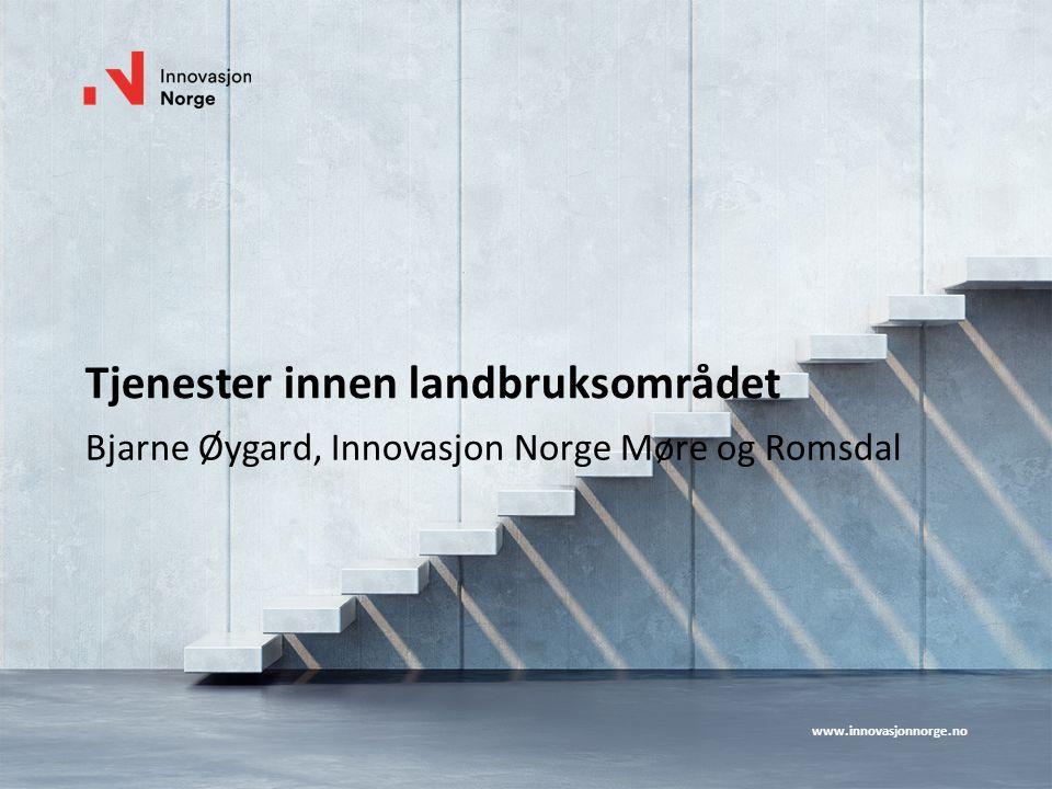 www.innovasjonnorge.no Tjenester innen landbruksområdet Bjarne Øygard, Innovasjon Norge Møre og Romsdal