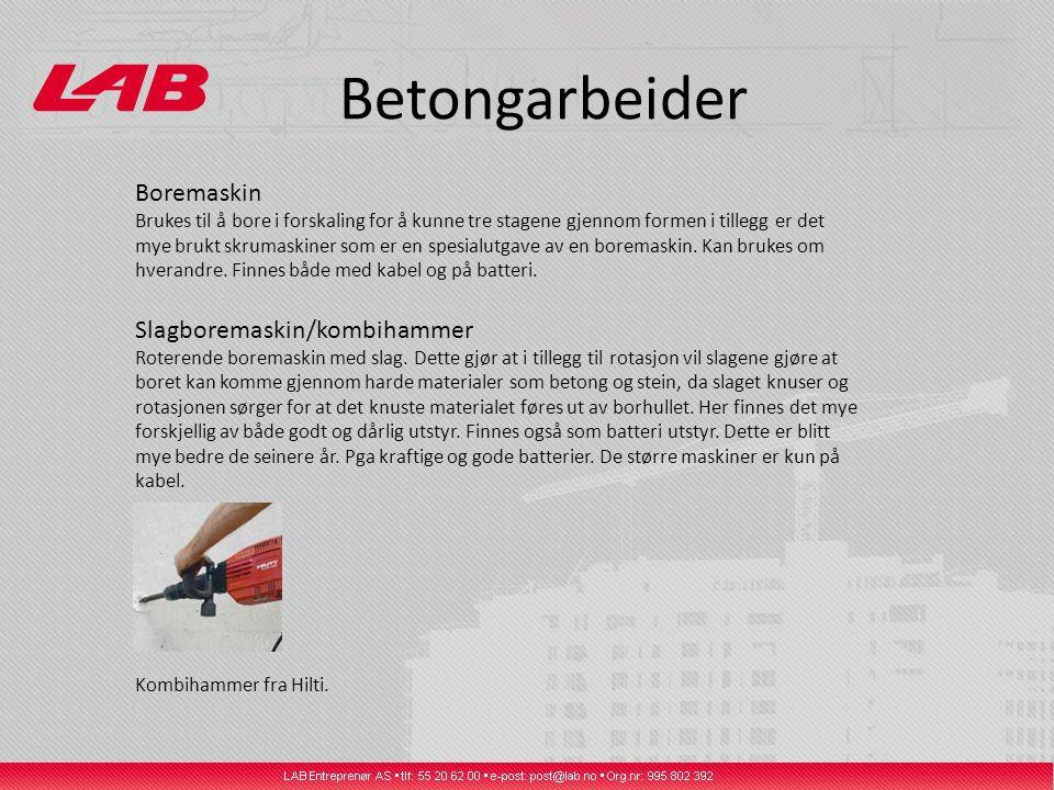 Betongarbeider Boremaskin Brukes til å bore i forskaling for å kunne tre stagene gjennom formen i tillegg er det mye brukt skrumaskiner som er en spesialutgave av en boremaskin.