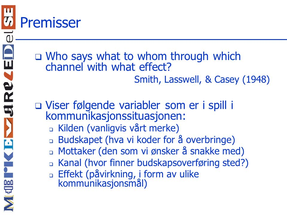 Premisser  Who says what to whom through which channel with what effect? Smith, Lasswell, & Casey (1948)  Viser følgende variabler som er i spill i