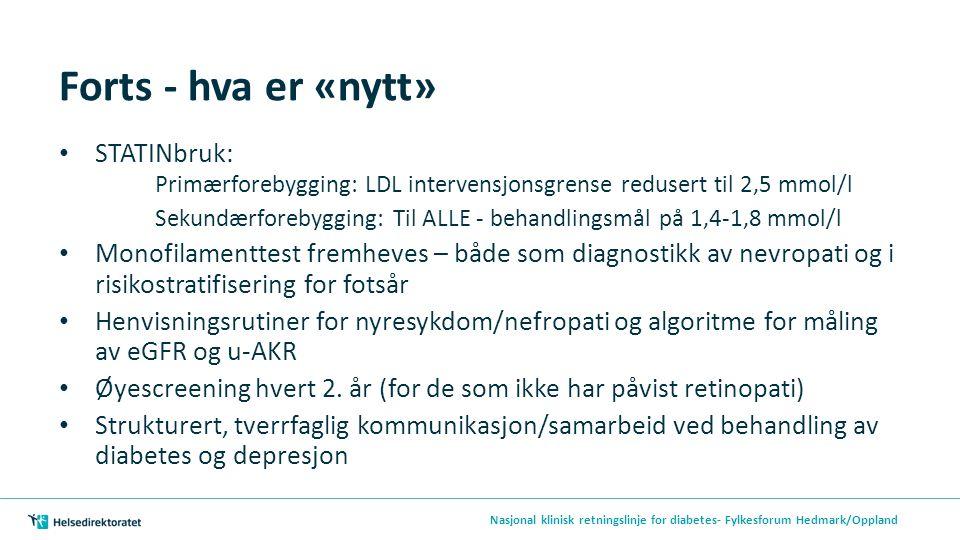 Forts - hva er «nytt» STATINbruk: Primærforebygging: LDL intervensjonsgrense redusert til 2,5 mmol/l Sekundærforebygging: Til ALLE - behandlingsmål på 1,4-1,8 mmol/l Monofilamenttest fremheves – både som diagnostikk av nevropati og i risikostratifisering for fotsår Henvisningsrutiner for nyresykdom/nefropati og algoritme for måling av eGFR og u-AKR Øyescreening hvert 2.