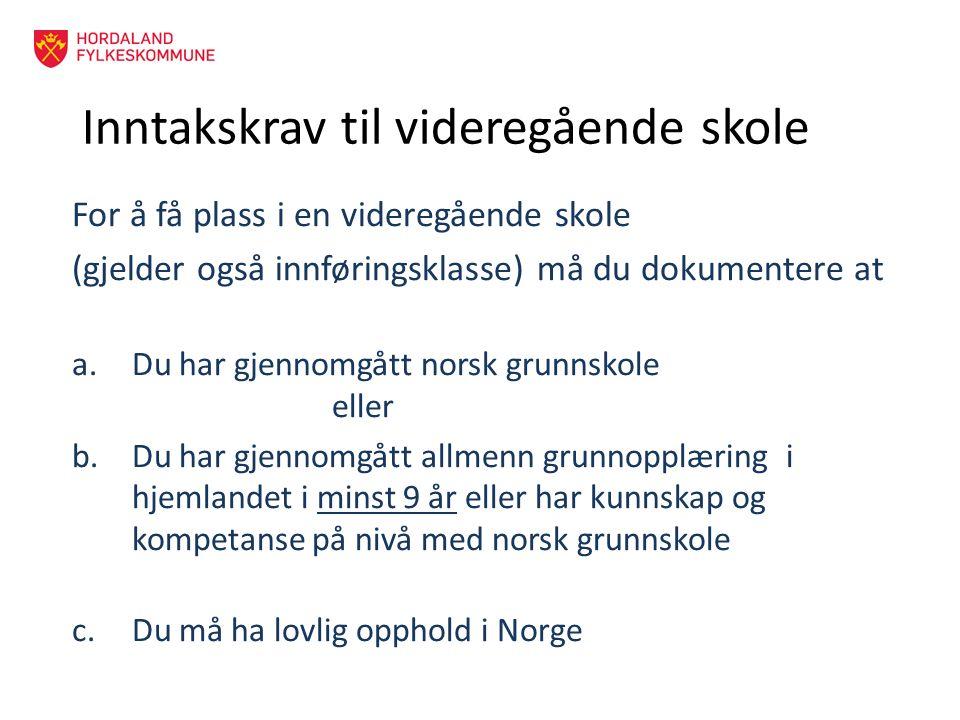 Inntakskrav til videregående skole For å få plass i en videregående skole (gjelder også innføringsklasse) må du dokumentere at a.Du har gjennomgått norsk grunnskole eller b.Du har gjennomgått allmenn grunnopplæring i hjemlandet i minst 9 år eller har kunnskap og kompetanse på nivå med norsk grunnskole c.Du må ha lovlig opphold i Norge