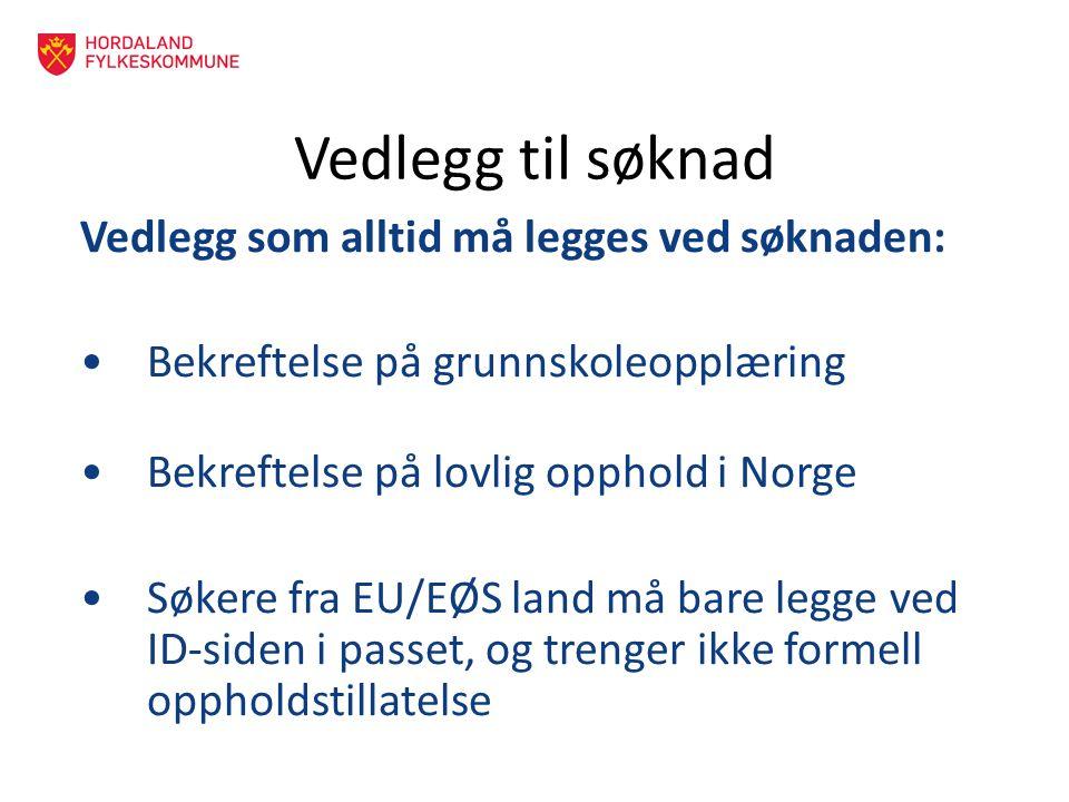 Vedlegg til søknad Vedlegg som alltid må legges ved søknaden: Bekreftelse på grunnskoleopplæring Bekreftelse på lovlig opphold i Norge Søkere fra EU/EØS land må bare legge ved ID-siden i passet, og trenger ikke formell oppholdstillatelse